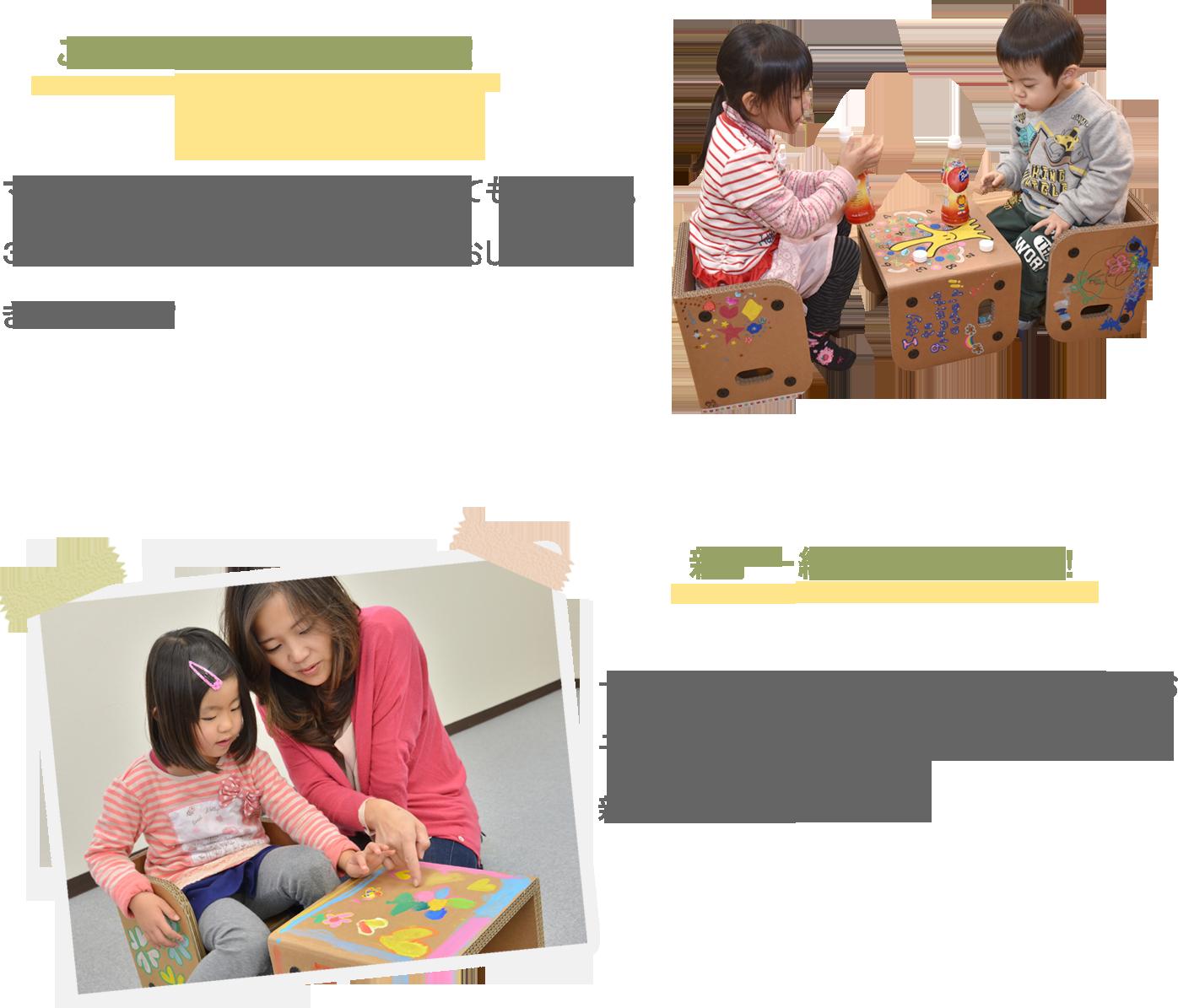 こんな使い方もできます マルチキッズチェアは、テーブルとしても使えます。3つあれば、兄弟姉妹やお友達とのおしゃべりもきっと楽しい! 親子と一緒に創造タイム 一緒に組み立てたり、一緒に絵を描いたり。お子様にとっても創造的な時間は刺激的です。親子で楽しんでください