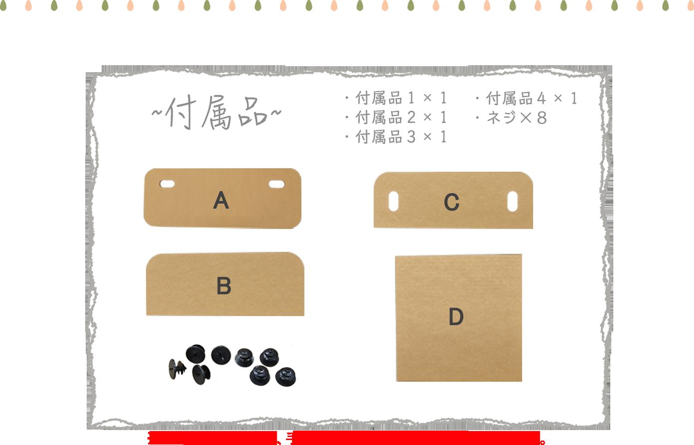 付属品A×1 付属品B×1 付属品C× 付属品D×1 ネジ×8 ※ネジが樹脂なので、手をケガしないように十分にご注意ください。